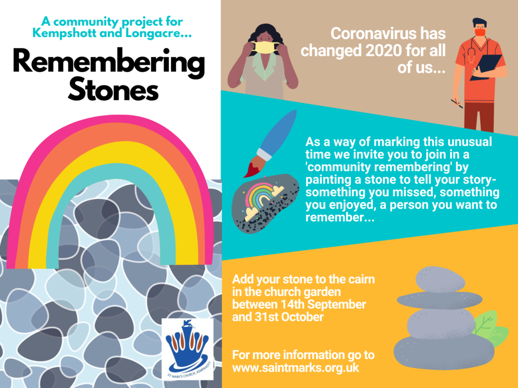 Remembering stones poster - A community project for Kempshott and Longacre. Coronavirus has changed 2020 for all of us. As a way of marking this unusal time we invite you to join in a 'community rememebring' bu painting a stone to tell your stony - something you missed, something you enjoyed, a person you want to rmember. Add your stone to the cairn in the church garden between between 14th September and 31st October.